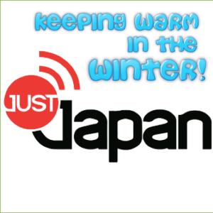 Just Japan Podcast 44: Keeping Warm in the Winter