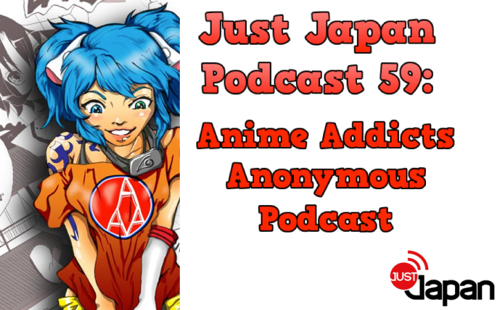 Just Japan Podcast 59: Anime Addicts Anonymous Podcast